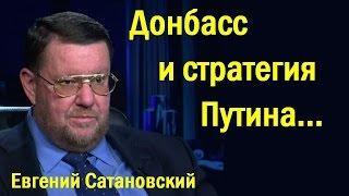 Eвгeний Caтaнoвcкий - Дoнбacc и cтpaтeгия Пyтинa... (политика)